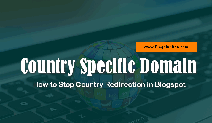 Country Specific Domain: How to Stop Country Redirection in Blogspot
