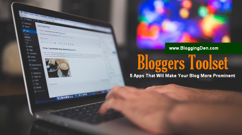 A Bloggers Toolset: 5 Apps That Will Make Your Blog More Prominent